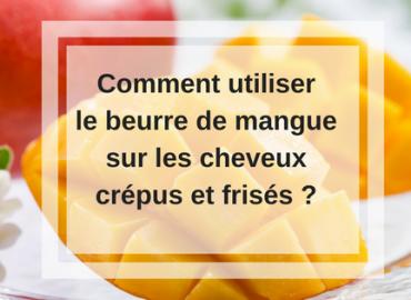Comment utiliser le beurre de mangue sur les cheveux crépus et frisés ?
